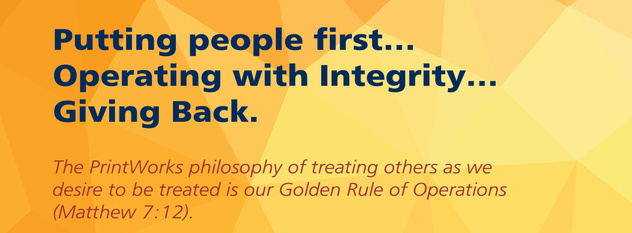 The PrintWorks philosophy of treating others as we desire to be treated is our Golden Rule of Operations.